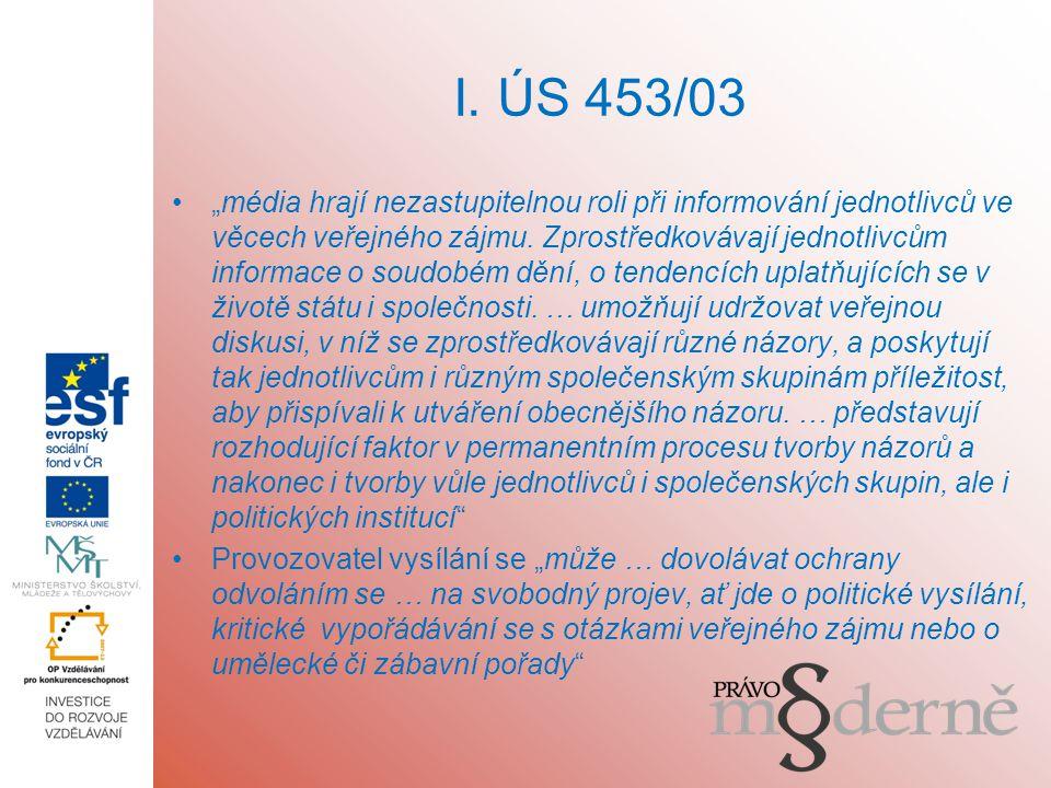 """I. ÚS 453/03 """"média hrají nezastupitelnou roli při informování jednotlivců ve věcech veřejného zájmu. Zprostředkovávají jednotlivcům informace o soudo"""