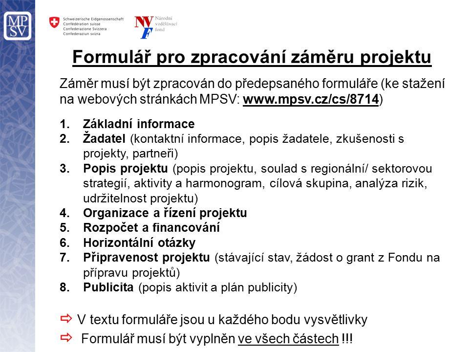 Formulář pro zpracování záměru projektu Záměr musí být zpracován do předepsaného formuláře (ke stažení na webových stránkách MPSV: www.mpsv.cz/cs/8714) 1.Základní informace 2.Žadatel (kontaktní informace, popis žadatele, zkušenosti s projekty, partneři) 3.Popis projektu (popis projektu, soulad s regionální/ sektorovou strategií, aktivity a harmonogram, cílová skupina, analýza rizik, udržitelnost projektu) 4.Organizace a řízení projektu 5.Rozpočet a financování 6.Horizontální otázky 7.Připravenost projektu (stávající stav, žádost o grant z Fondu na přípravu projektů) 8.Publicita (popis aktivit a plán publicity)  V textu formuláře jsou u každého bodu vysvětlivky  Formulář musí být vyplněn ve všech částech !!!