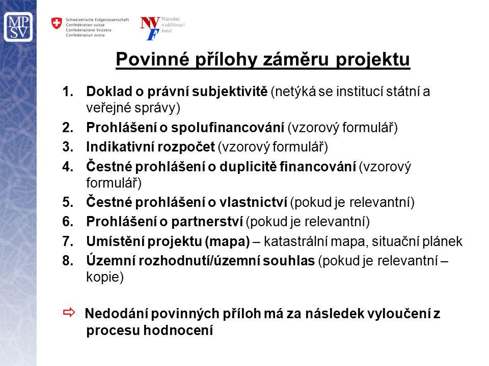 Povinné přílohy záměru projektu 1.Doklad o právní subjektivitě (netýká se institucí státní a veřejné správy) 2.Prohlášení o spolufinancování (vzorový formulář) 3.Indikativní rozpočet (vzorový formulář) 4.Čestné prohlášení o duplicitě financování (vzorový formulář) 5.Čestné prohlášení o vlastnictví (pokud je relevantní) 6.Prohlášení o partnerství (pokud je relevantní) 7.Umístění projektu (mapa) – katastrální mapa, situační plánek 8.Územní rozhodnutí/územní souhlas (pokud je relevantní – kopie)  Nedodání povinných příloh má za následek vyloučení z procesu hodnocení