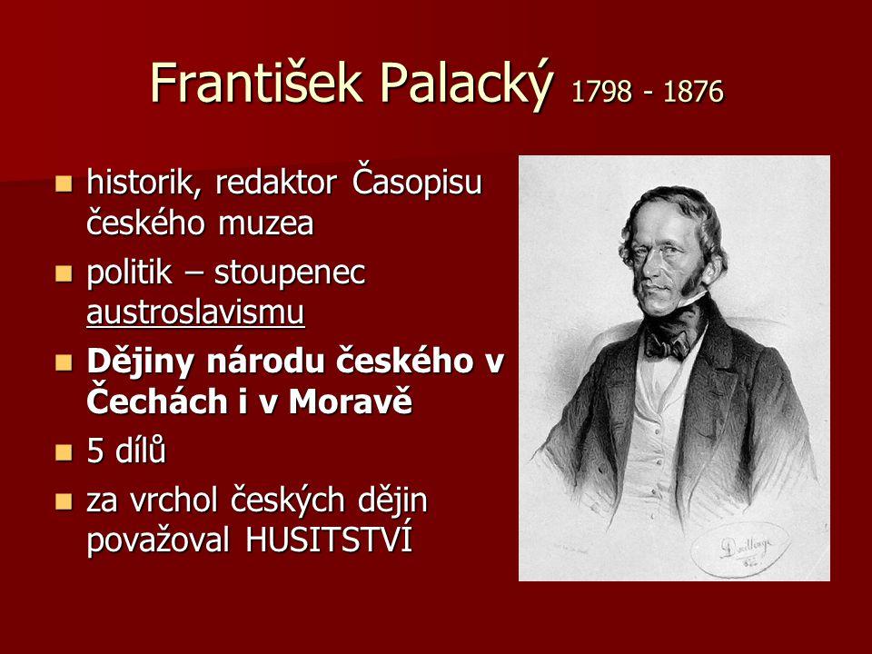 František Palacký 1798 - 1876 historik, redaktor Časopisu českého muzea historik, redaktor Časopisu českého muzea politik – stoupenec austroslavismu p