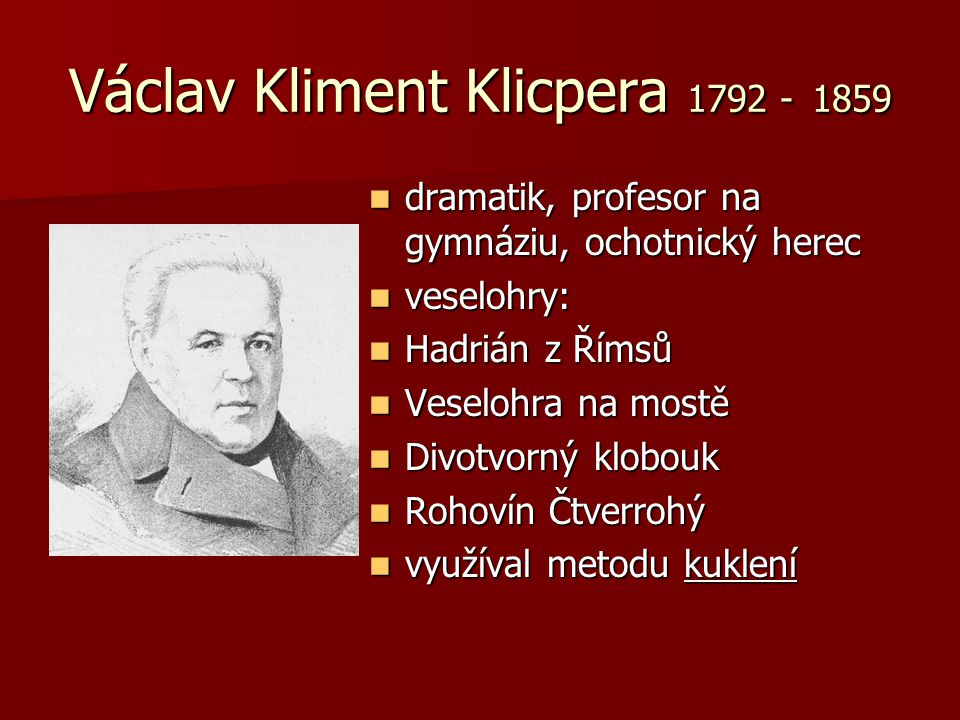 Václav Kliment Klicpera 1792 - 1859 dramatik, profesor na gymnáziu, ochotnický herec dramatik, profesor na gymnáziu, ochotnický herec veselohry: vesel