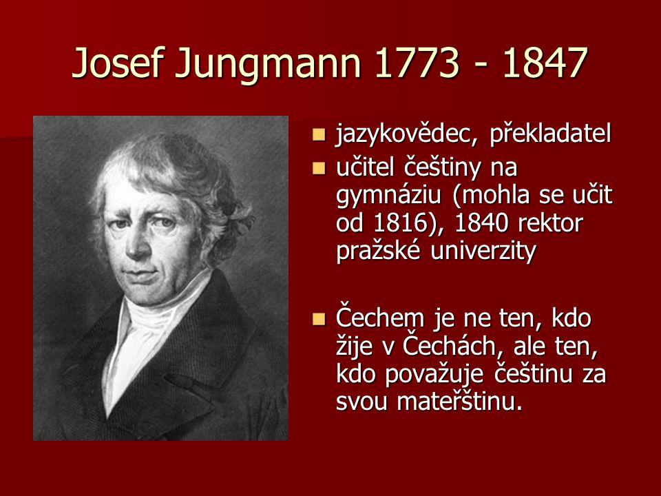 Josef Jungmann 1773 - 1847 jazykovědec, překladatel jazykovědec, překladatel učitel češtiny na gymnáziu (mohla se učit od 1816), 1840 rektor pražské univerzity učitel češtiny na gymnáziu (mohla se učit od 1816), 1840 rektor pražské univerzity Čechem je ne ten, kdo žije v Čechách, ale ten, kdo považuje češtinu za svou mateřštinu.