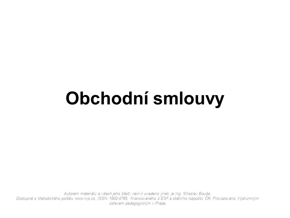 Obchodní smlouvy Autorem materiálu a všech jeho částí, není-li uvedeno jinak, je Ing. Miloslav Bouda. Dostupné z Metodického portálu www.rvp.cz, ISSN: