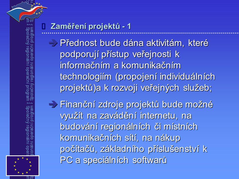 Zaměření projektů - 1   Přednost bude dána aktivitám, které podporují přístup veřejnosti k informačním a komunikačním technologiím (propojení individuálních projektů)a k rozvoji veřejných služeb;  Finanční zdroje projektů bude možné využít na zavádění internetu, na budování regionálních či místních komunikačních sítí, na nákup počítačů, základního příslušenství k PC a speciálních softwarů