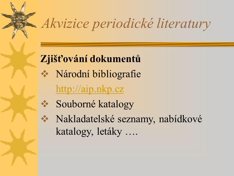 Akvizice periodické literatury Zjišťování dokumentů  Národní bibliografie http://aip.nkp.cz  Souborné katalogy  Nakladatelské seznamy, nabídkové ka