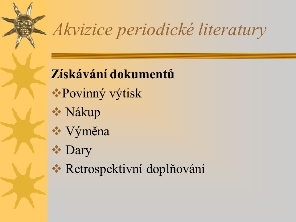 Akvizice periodické literatury Získávání dokumentů  Povinný výtisk  Nákup  Výměna  Dary  Retrospektivní doplňování