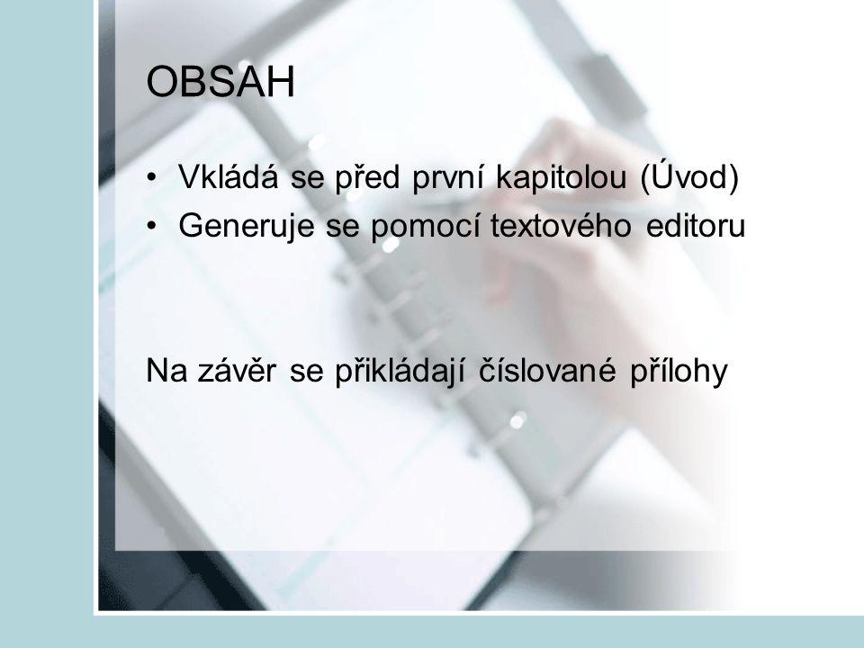 OBSAH Vkládá se před první kapitolou (Úvod) Generuje se pomocí textového editoru Na závěr se přikládají číslované přílohy