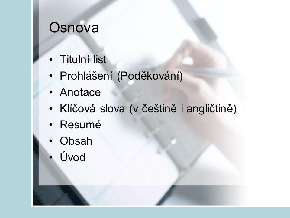 Osnova Titulní list Prohlášení (Poděkování) Anotace Klíčová slova (v češtině i angličtině) Resumé Obsah Úvod