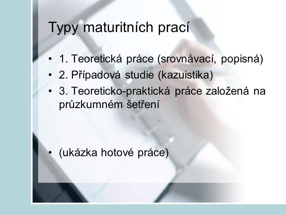 Typy maturitních prací 1. Teoretická práce (srovnávací, popisná) 2. Případová studie (kazuistika) 3. Teoreticko-praktická práce založená na průzkumném