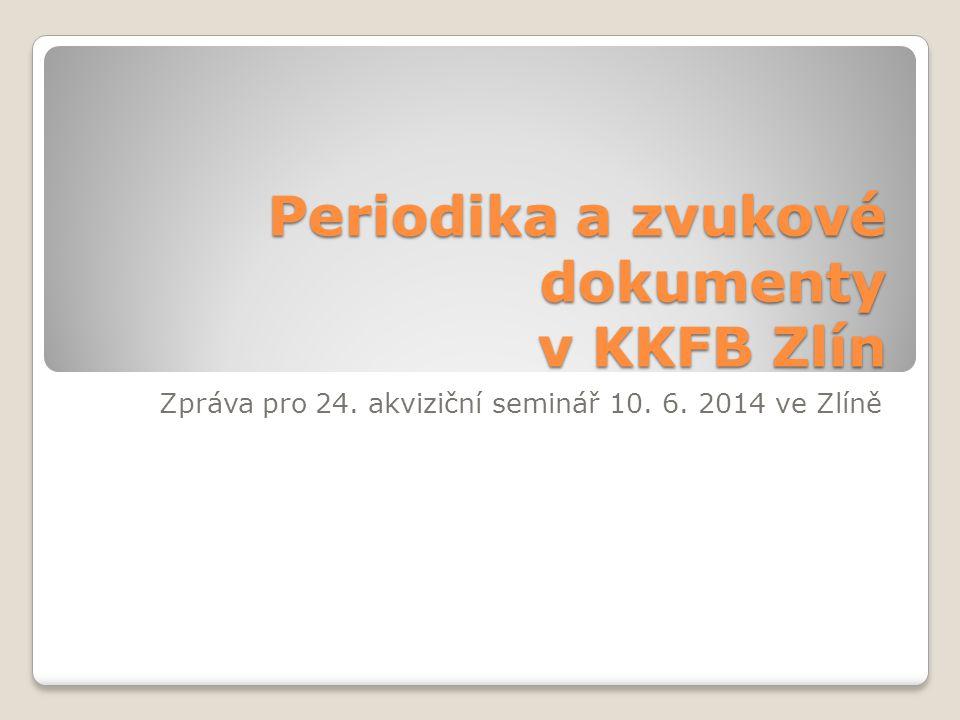 Periodika a zvukové dokumenty v KKFB Zlín Zpráva pro 24. akviziční seminář 10. 6. 2014 ve Zlíně