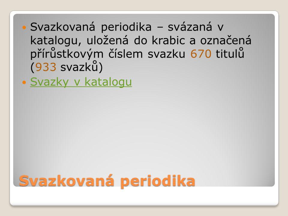 Svazkovaná periodika Svazkovaná periodika – svázaná v katalogu, uložená do krabic a označená přírůstkovým číslem svazku 670 titulů (933 svazků) Svazky