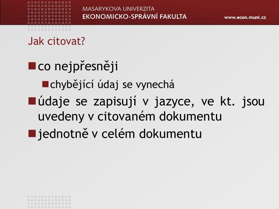 www.econ.muni.cz Jak citovat? co nejpřesněji chybějící údaj se vynechá údaje se zapisují v jazyce, ve kt. jsou uvedeny v citovaném dokumentu jednotně