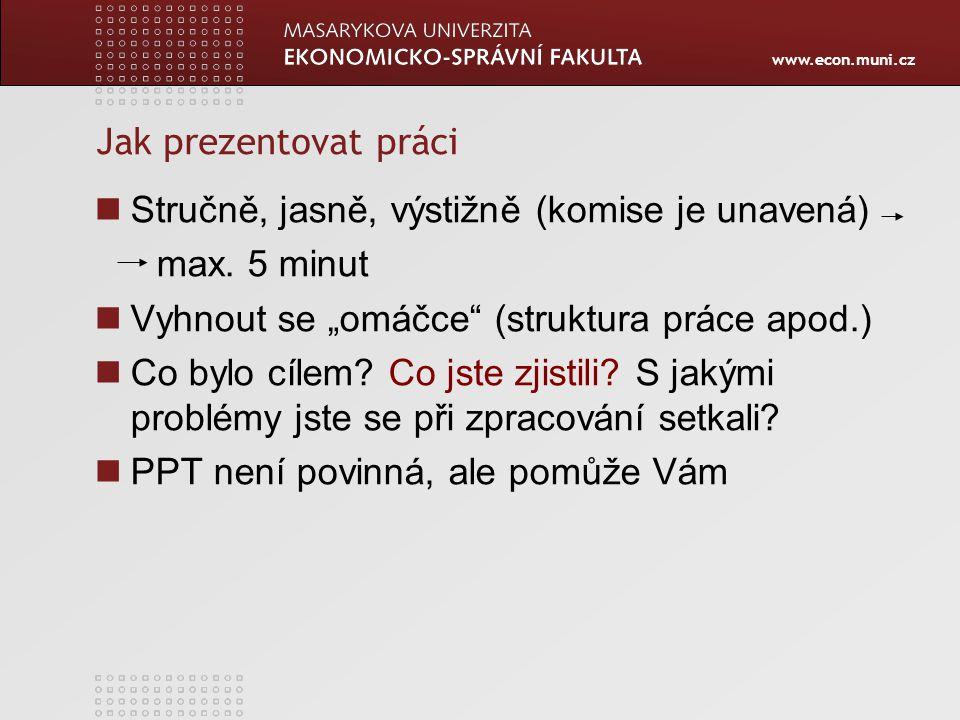 """www.econ.muni.cz Jak prezentovat práci Stručně, jasně, výstižně (komise je unavená) max. 5 minut Vyhnout se """"omáčce"""" (struktura práce apod.) Co bylo c"""