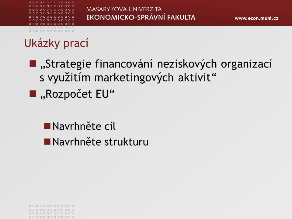 """www.econ.muni.cz Ukázky prací """"Strategie financování neziskových organizací s využitím marketingových aktivit"""" """"Rozpočet EU"""" Navrhněte cíl Navrhněte s"""