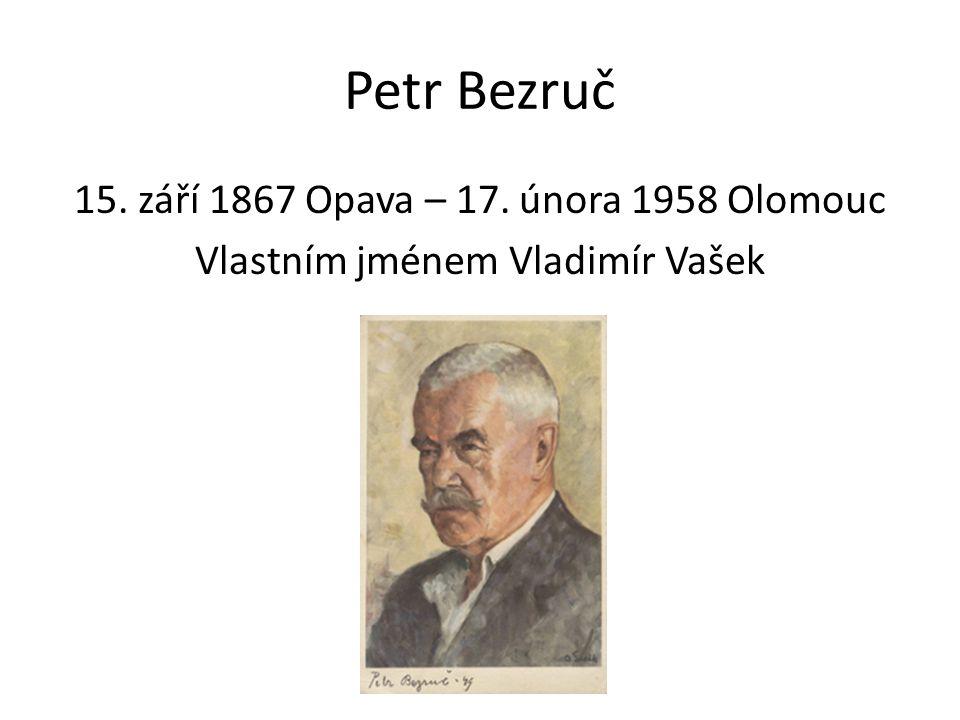Petr Bezruč 15. září 1867 Opava – 17. února 1958 Olomouc Vlastním jménem Vladimír Vašek
