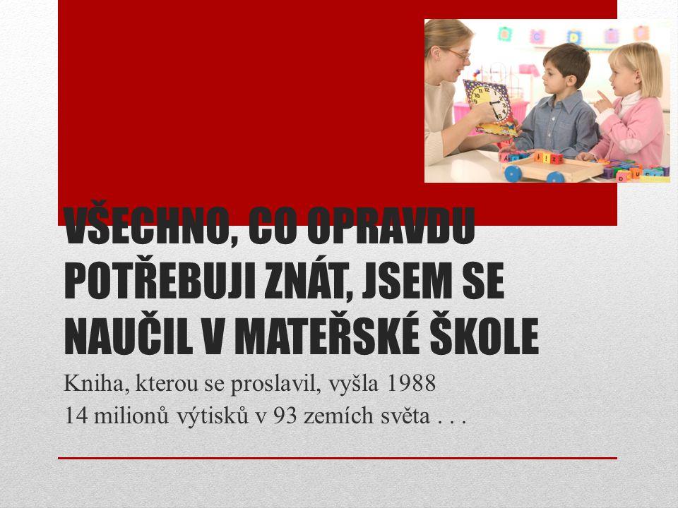 VŠECHNO, CO OPRAVDU POTŘEBUJI ZNÁT, JSEM SE NAUČIL V MATEŘSKÉ ŠKOLE Kniha, kterou se proslavil, vyšla 1988 14 milionů výtisků v 93 zemích světa...
