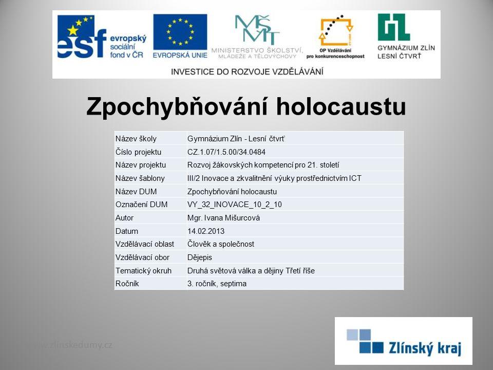 Zpochybňování holocaustu www.zlinskedumy.cz Název školyGymnázium Zlín - Lesní čtvrť Číslo projektuCZ.1.07/1.5.00/34.0484 Název projektuRozvoj žákovských kompetencí pro 21.