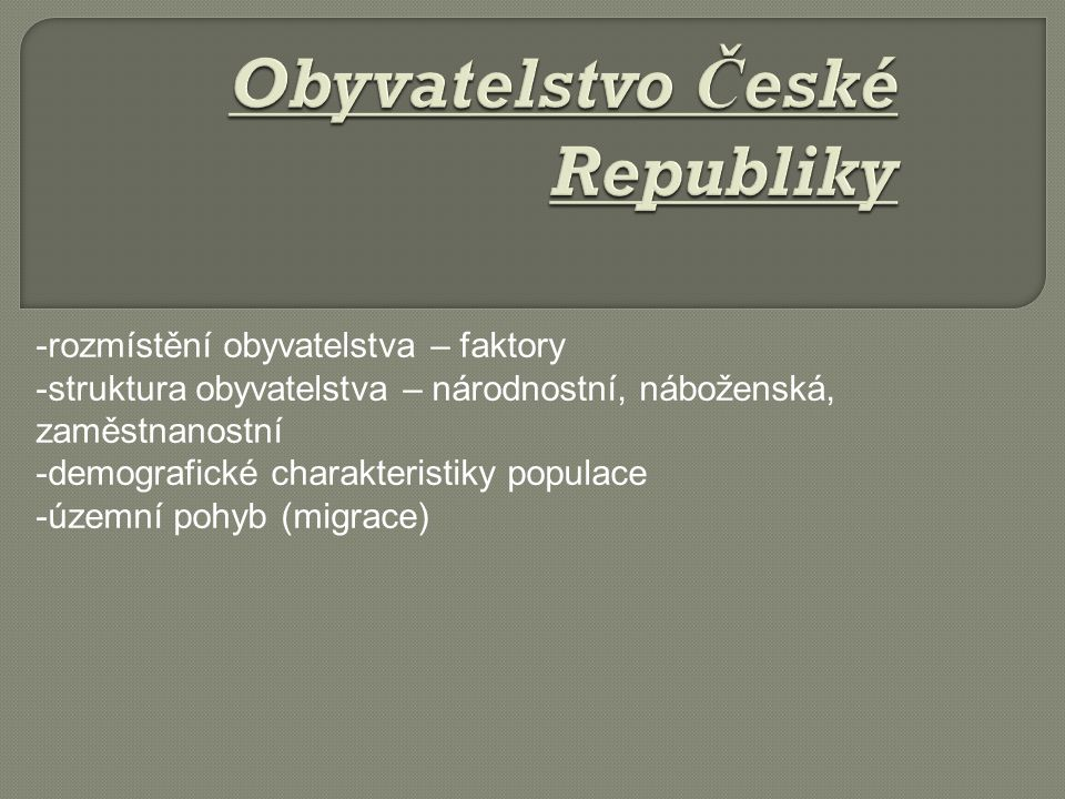 -rozmístění obyvatelstva – faktory -struktura obyvatelstva – národnostní, náboženská, zaměstnanostní -demografické charakteristiky populace -územní pohyb (migrace)