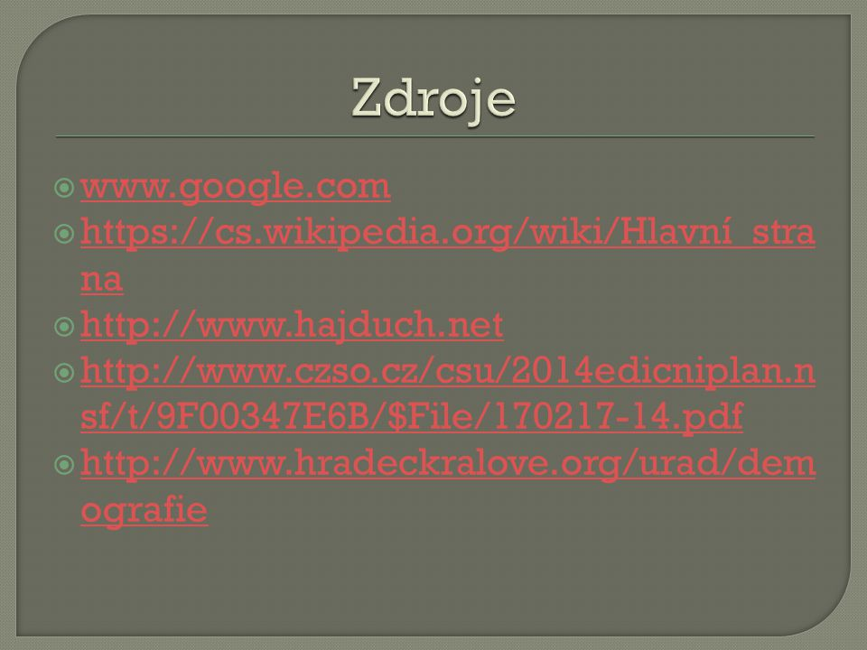  www.google.com www.google.com  https://cs.wikipedia.org/wiki/Hlavní_stra na https://cs.wikipedia.org/wiki/Hlavní_stra na  http://www.hajduch.net http://www.hajduch.net  http://www.czso.cz/csu/2014edicniplan.n sf/t/9F00347E6B/$File/170217-14.pdf http://www.czso.cz/csu/2014edicniplan.n sf/t/9F00347E6B/$File/170217-14.pdf  http://www.hradeckralove.org/urad/dem ografie http://www.hradeckralove.org/urad/dem ografie