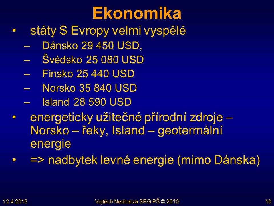 12.4.2015Vojtěch Nedbal za SRG PŠ © 201010 Ekonomika státy S Evropy velmi vyspělé –Dánsko 29 450 USD, –Švédsko 25 080 USD –Finsko 25 440 USD –Norsko 35 840 USD –Island 28 590 USD energeticky užitečné přírodní zdroje – Norsko – řeky, Island – geotermální energie => nadbytek levné energie (mimo Dánska)