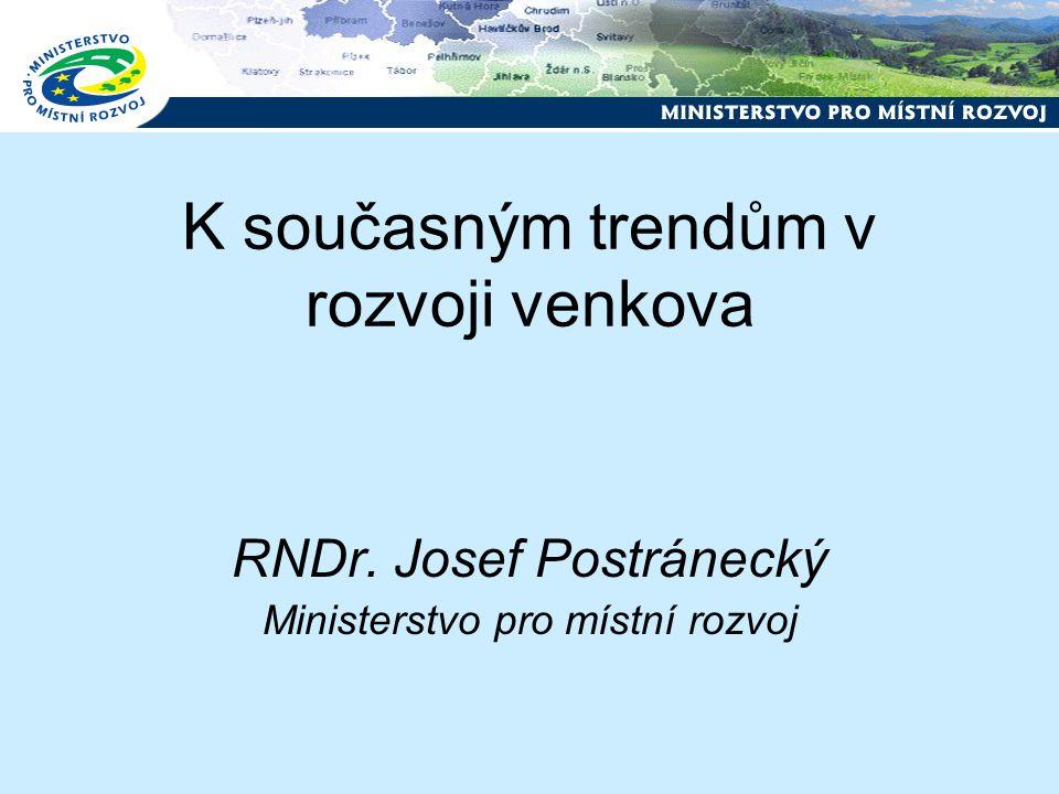 K současným trendům v rozvoji venkova RNDr. Josef Postránecký Ministerstvo pro místní rozvoj