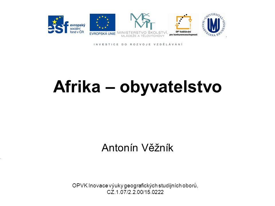 Afrika – obyvatelstvo Antonín Věžník OPVK Inovace výuky geografických studijních oborů, CZ.1.07/2.2.00/15.0222