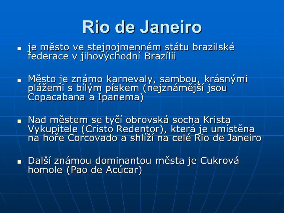 Rio de Janeiro je město ve stejnojmenném státu brazilské federace v jihovýchodní Brazílii je město ve stejnojmenném státu brazilské federace v jihovýchodní Brazílii Město je známo karnevaly, sambou, krásnými plážemi s bílým pískem (nejznámější jsou Copacabana a Ipanema) Město je známo karnevaly, sambou, krásnými plážemi s bílým pískem (nejznámější jsou Copacabana a Ipanema) Nad městem se tyčí obrovská socha Krista Vykupitele (Cristo Redentor), která je umístěna na hoře Corcovado a shlíží na celé Rio de Janeiro Nad městem se tyčí obrovská socha Krista Vykupitele (Cristo Redentor), která je umístěna na hoře Corcovado a shlíží na celé Rio de Janeiro Další známou dominantou města je Cukrová homole (Pao de Acúcar) Další známou dominantou města je Cukrová homole (Pao de Acúcar)