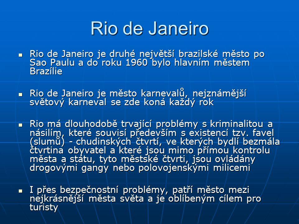 Rio de Janeiro Rio de Janeiro je druhé největší brazilské město po Sao Paulu a do roku 1960 bylo hlavním městem Brazílie Rio de Janeiro je druhé největší brazilské město po Sao Paulu a do roku 1960 bylo hlavním městem Brazílie Rio de Janeiro je město karnevalů, nejznámější světový karneval se zde koná každý rok Rio de Janeiro je město karnevalů, nejznámější světový karneval se zde koná každý rok Rio má dlouhodobě trvající problémy s kriminalitou a násilím, které souvisí především s existencí tzv.