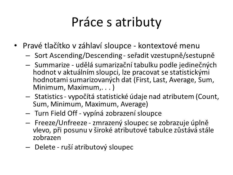 Práce s atributy Pravé tlačítko v záhlaví sloupce - kontextové menu – Sort Ascending/Descending - seřadit vzestupně/sestupně – Summarize - udělá sumarizační tabulku podle jedinečných hodnot v aktuálním sloupci, lze pracovat se statistickými hodnotami sumarizovaných dat (First, Last, Average, Sum, Minimum, Maximum,...