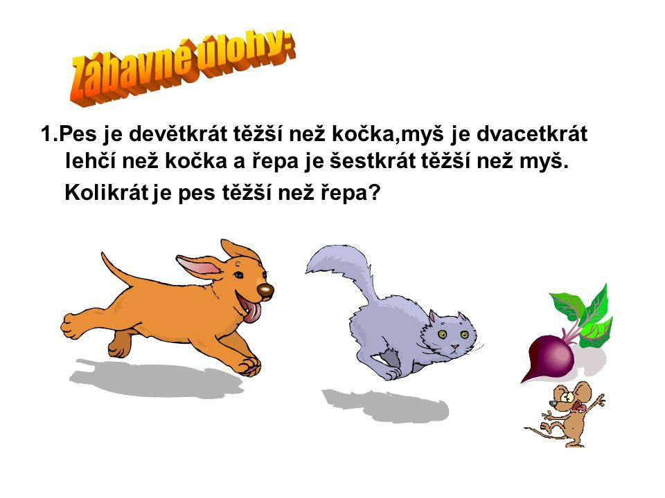 1.Pes je devětkrát těžší než kočka,myš je dvacetkrát lehčí než kočka a řepa je šestkrát těžší než myš.