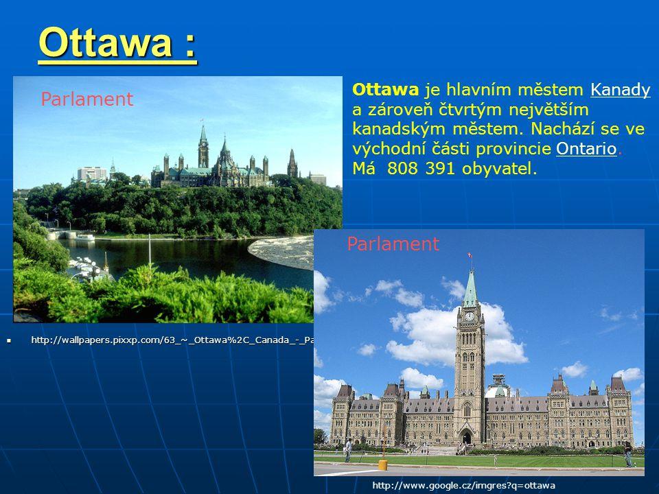 Ottawa : http://wallpapers.pixxp.com/63_~_Ottawa%2C_Canada_-_Parliament.htm http://wallpapers.pixxp.com/63_~_Ottawa%2C_Canada_-_Parliament.htm http://www.google.cz/imgres?q=ottawa Parlament Ottawa je hlavním městem KanadyKanady a zároveň čtvrtým největším kanadským městem.