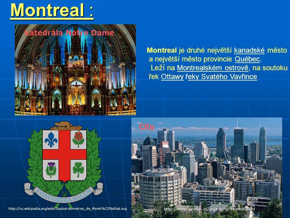 Montreal : http://www.google.cz/imgres?q=Montreal&hl City katedrála Notre Dame Montreal je druhé největší kanadské městokanadské a největší město provincie Québec.Québec Leží na Montrealském ostrově, na soutokuMontrealském ostrově řek Ottawy řeky Svatého Vavřince.Ottawyeky Svatého Vavřince http://cs.wikipedia.org/wiki/Soubor:Armoiries_de_Montr%C3%A9al.svg