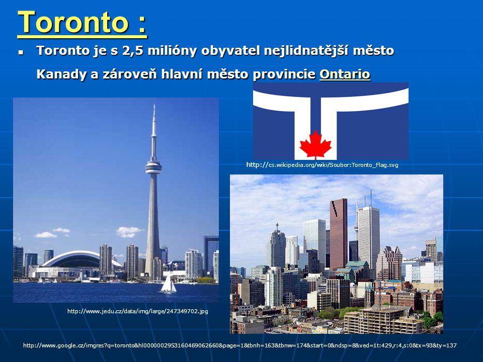 Toronto : Toronto je s 2,5 milióny obyvatel nejlidnatější město Kanady a zároveň hlavní město provincie Ontario Toronto je s 2,5 milióny obyvatel nejlidnatější město Kanady a zároveň hlavní město provincie OntarioOntario http:// cs.wikipedia.org/wiki/Soubor:Toronto_Flag.svg http://www.google.cz/imgres?q=toronto&hl0000002953160469062660&page=1&tbnh=163&tbnw=174&start=0&ndsp=8&ved=1t:429,r:4,s:0&tx=93&ty=137 http://www.jedu.cz/data/img/large/247349702.jpg