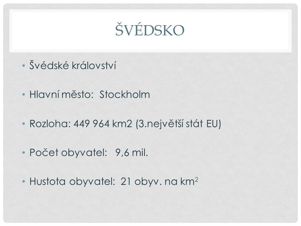 ŠVÉDSKO Švédské království Hlavní město: Stockholm Rozloha: 449 964 km2 (3.největší stát EU) Počet obyvatel: 9,6 mil. Hustota obyvatel: 21 obyv. na km
