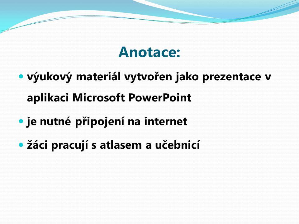 Anotace: výukový materiál vytvořen jako prezentace v aplikaci Microsoft PowerPoint je nutné připojení na internet žáci pracují s atlasem a učebnicí