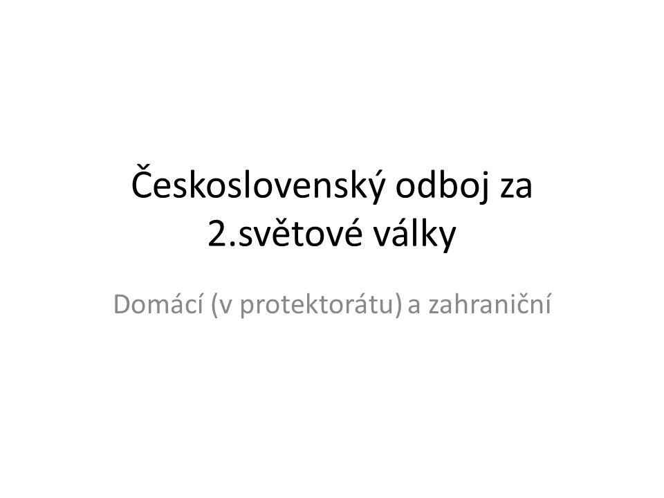 Československý odboj za 2.světové války Domácí (v protektorátu) a zahraniční