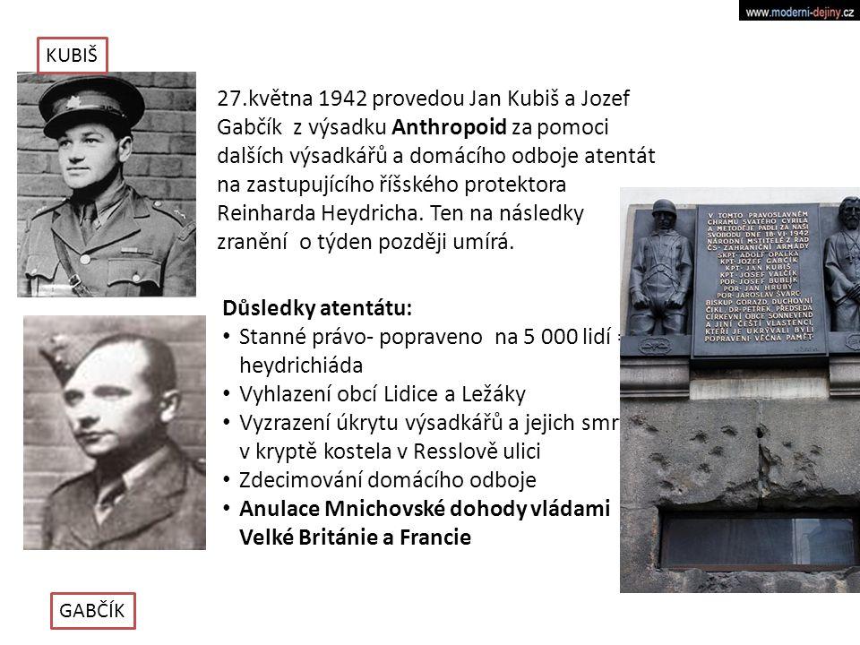 27.května 1942 provedou Jan Kubiš a Jozef Gabčík z výsadku Anthropoid za pomoci dalších výsadkářů a domácího odboje atentát na zastupujícího říšského protektora Reinharda Heydricha.