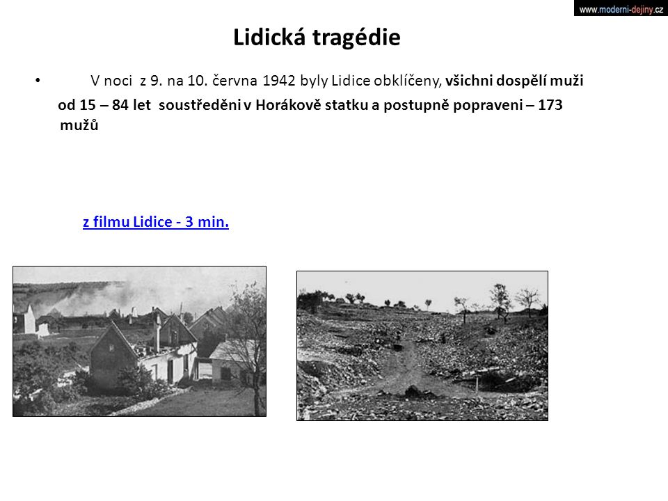 Lidická tragédie V noci z 9. na 10. června 1942 byly Lidice obklíčeny, všichni dospělí muži od 15 – 84 let soustředěni v Horákově statku a postupně po