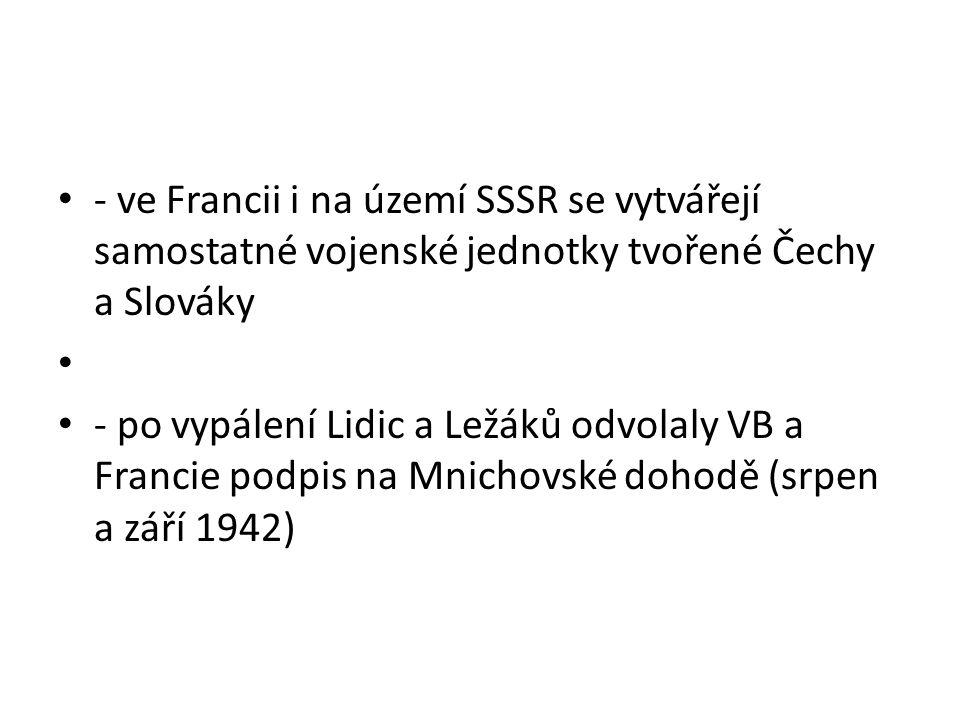 - ve Francii i na území SSSR se vytvářejí samostatné vojenské jednotky tvořené Čechy a Slováky - po vypálení Lidic a Ležáků odvolaly VB a Francie podpis na Mnichovské dohodě (srpen a září 1942)
