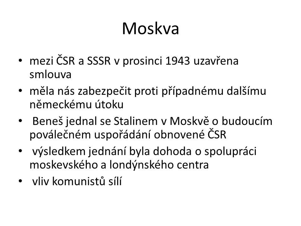 Moskva mezi ČSR a SSSR v prosinci 1943 uzavřena smlouva měla nás zabezpečit proti případnému dalšímu německému útoku Beneš jednal se Stalinem v Moskvě o budoucím poválečném uspořádání obnovené ČSR výsledkem jednání byla dohoda o spolupráci moskevského a londýnského centra vliv komunistů sílí