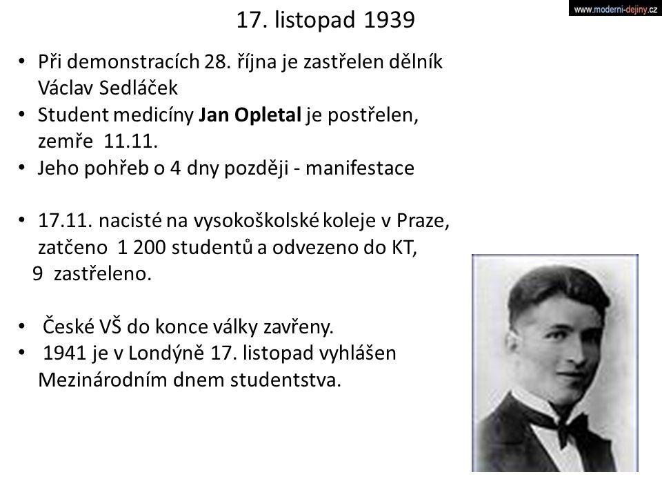 17. listopad 1939 Při demonstracích 28. října je zastřelen dělník Václav Sedláček Student medicíny Jan Opletal je postřelen, zemře 11.11. Jeho pohřeb