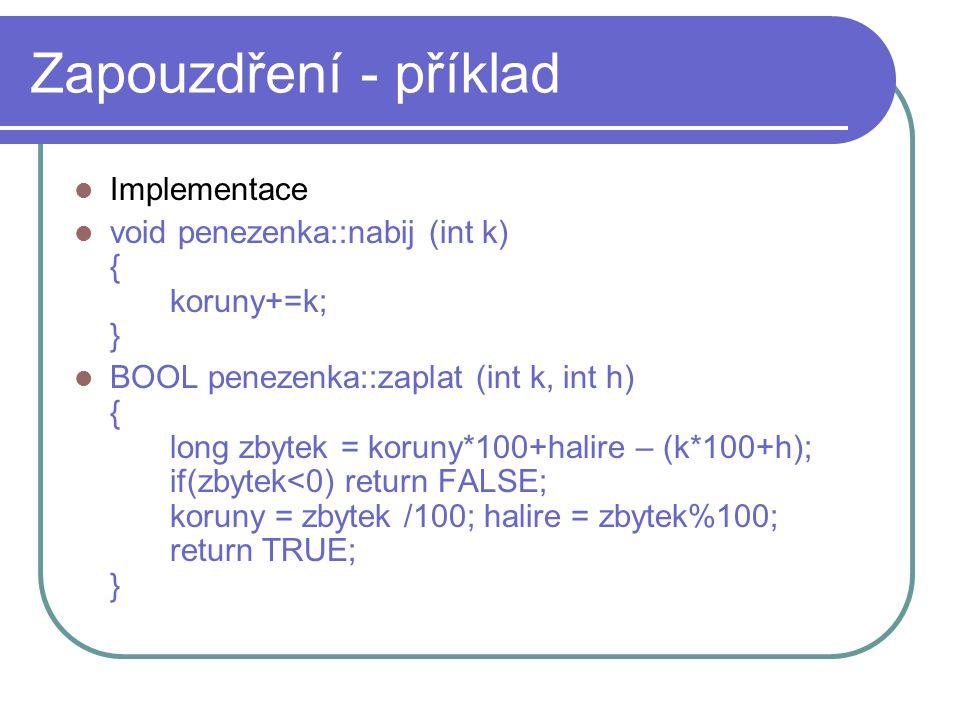 Zapouzdření - příklad Implementace void penezenka::nabij (int k) { koruny+=k; } BOOL penezenka::zaplat (int k, int h) { long zbytek = koruny*100+halir
