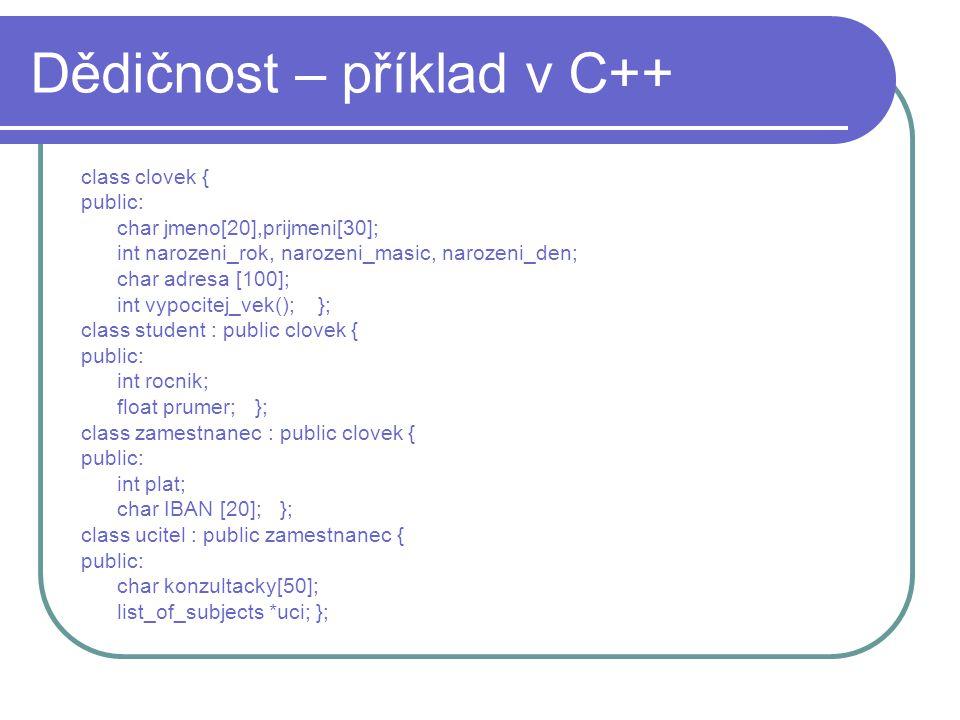 Dědičnost – příklad v C++ class clovek { public: char jmeno[20],prijmeni[30]; int narozeni_rok, narozeni_masic, narozeni_den; char adresa [100]; int v