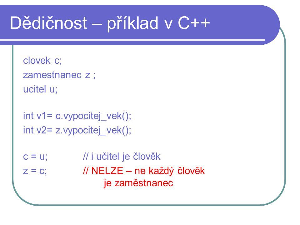 Dědičnost – příklad v C++ clovek c; zamestnanec z ; ucitel u; int v1= c.vypocitej_vek(); int v2= z.vypocitej_vek(); c = u; // i učitel je člověk z = c