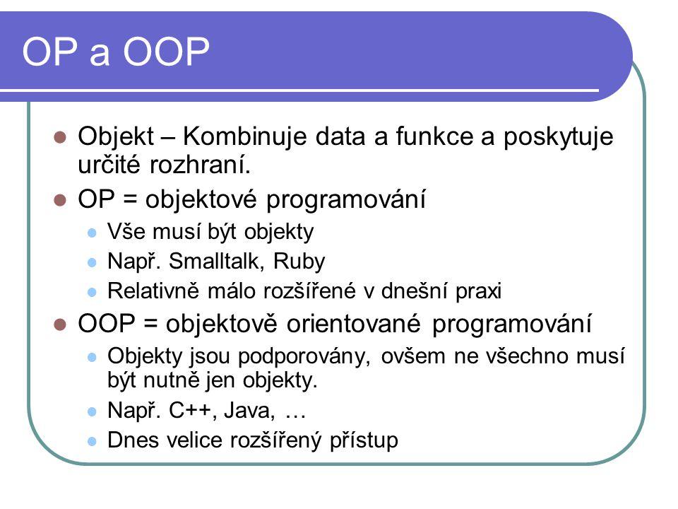 OP a OOP Objekt – Kombinuje data a funkce a poskytuje určité rozhraní. OP = objektové programování Vše musí být objekty Např. Smalltalk, Ruby Relativn