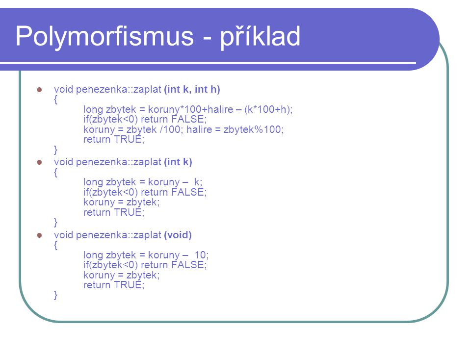 Polymorfismus - příklad void penezenka::zaplat (int k, int h) { long zbytek = koruny*100+halire – (k*100+h); if(zbytek<0) return FALSE; koruny = zbyte