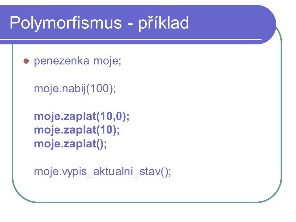 Polymorfismus - příklad penezenka moje; moje.nabij(100); moje.zaplat(10,0); moje.zaplat(10); moje.zaplat(); moje.vypis_aktualni_stav();