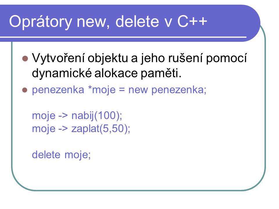 Oprátory new, delete v C++ Vytvoření objektu a jeho rušení pomocí dynamické alokace paměti. penezenka *moje = new penezenka; moje -> nabij(100); moje