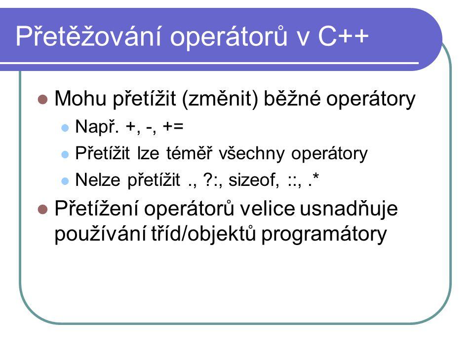 Přetěžování operátorů v C++ Mohu přetížit (změnit) běžné operátory Např. +, -, += Přetížit lze téměř všechny operátory Nelze přetížit., ?:, sizeof, ::