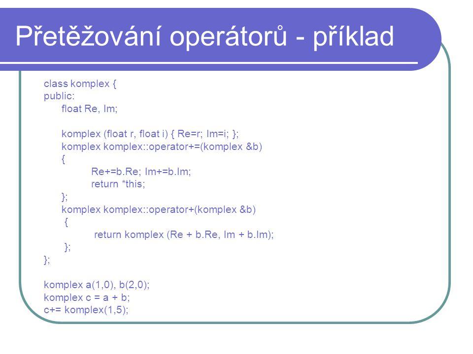 Přetěžování operátorů - příklad class komplex { public: float Re, Im; komplex (float r, float i) { Re=r; Im=i; }; komplex komplex::operator+=(komplex